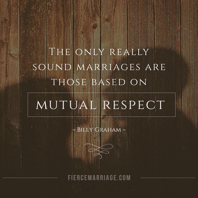 The only really sound marriages are those based on mutual respect. -Billy Graham