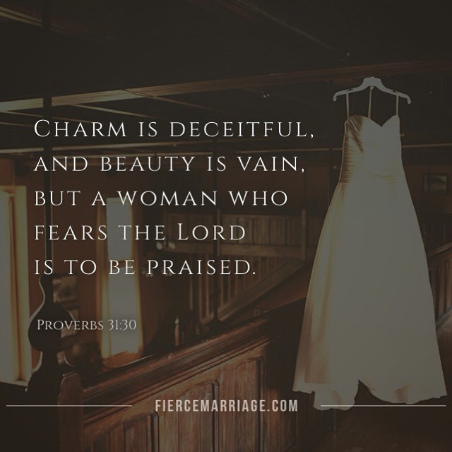 Charm is deceitful, and beauty is vain. But a woman who fears the Lord is to be praised. -Proverbs 31:30 -King Solomon