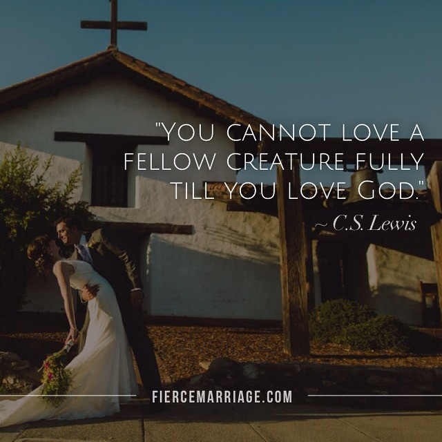 You cannot love a fellow creature fully till you love God -C.S. Lewis