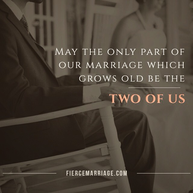 May the only part of our marriage which grows old be the two of us. -Ryan Frederick