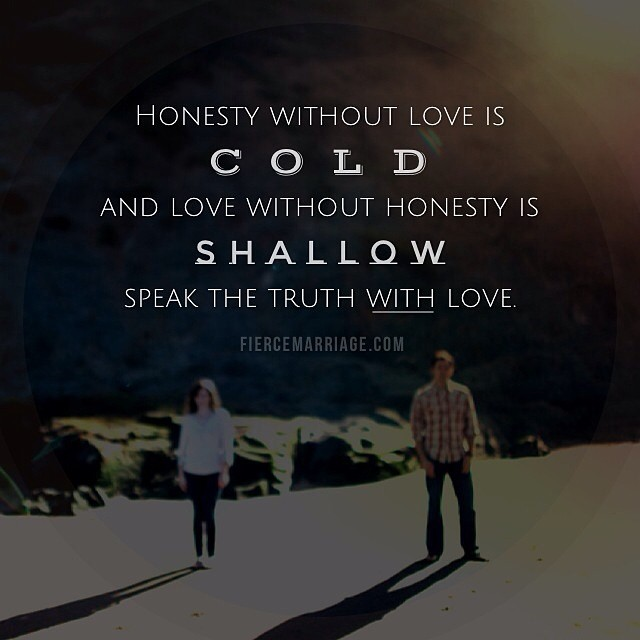"""Honesty without love is cold and love without honesty is shallow. Speak the truth with love."" -Selena Frederick"