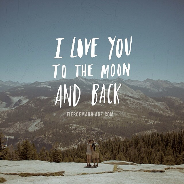 I love you to the moon and back. -Sam McBratney