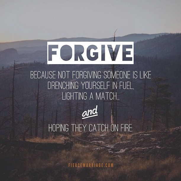 Forgive; because not forgiving someone is like drenching yourself in fuel, lighting a match, and hoping they catch on fire. -Ryan Frederick