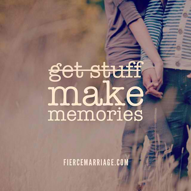 get stuff... make memories -Ryan Frederick