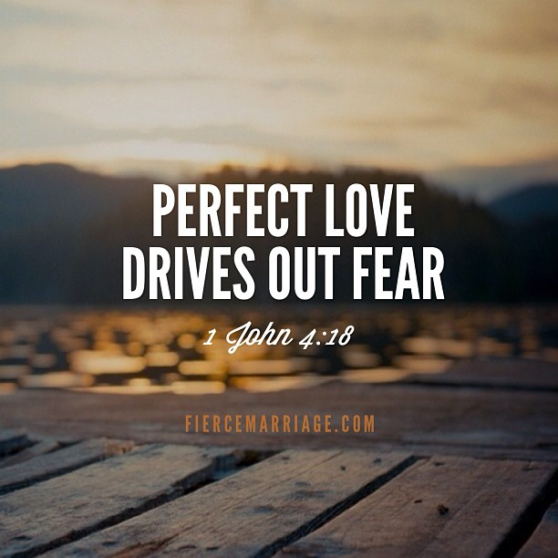 """Perfect love drives out fear. 1 John 4:18"" -John the Evangelist"