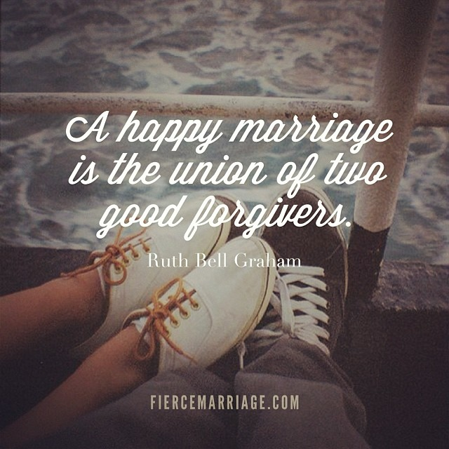 """A happy marriage is the union of two good forgivers."" -Ruth Bell Graham"