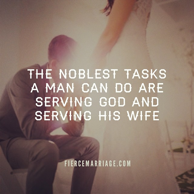 """The noblest tasks a man can do are serving God and serving his wife"" -Ryan Frederick"