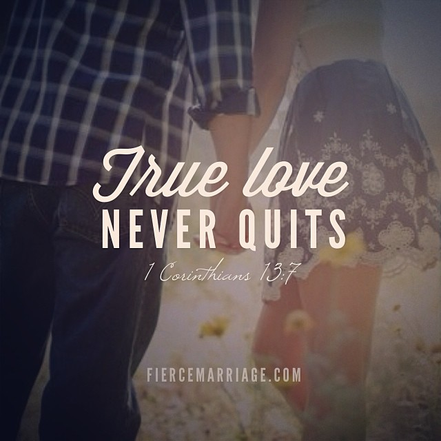 True love never quits. 1 Corinthians 13:7 -Apostle Paul