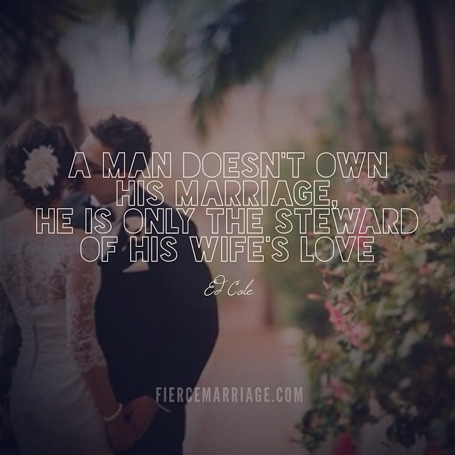 A man doesn't own his marriage, he is only the steward of his wife's love -Ed Cole