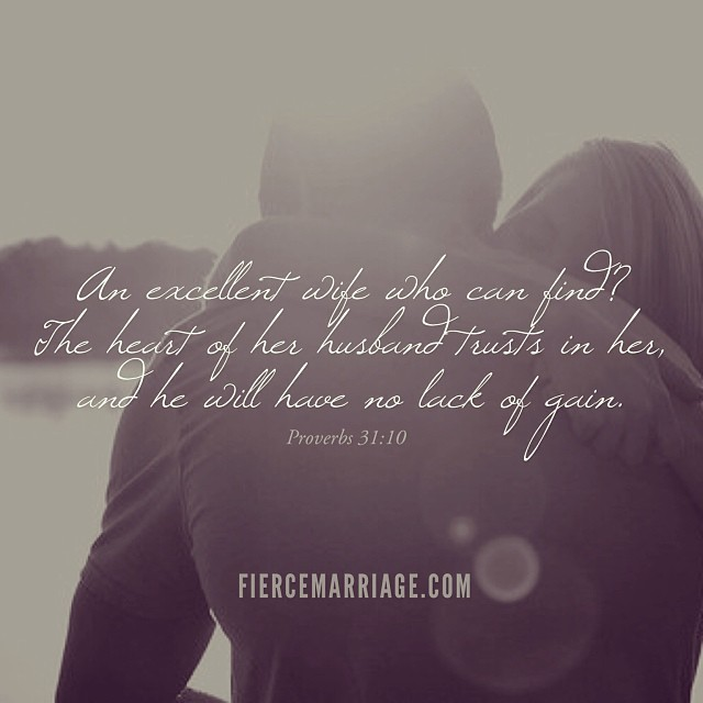An excellent wife who can find? The heart of her husband trusts in her, and he will have no lack of gain. Psalm 31:10 -King Solomon