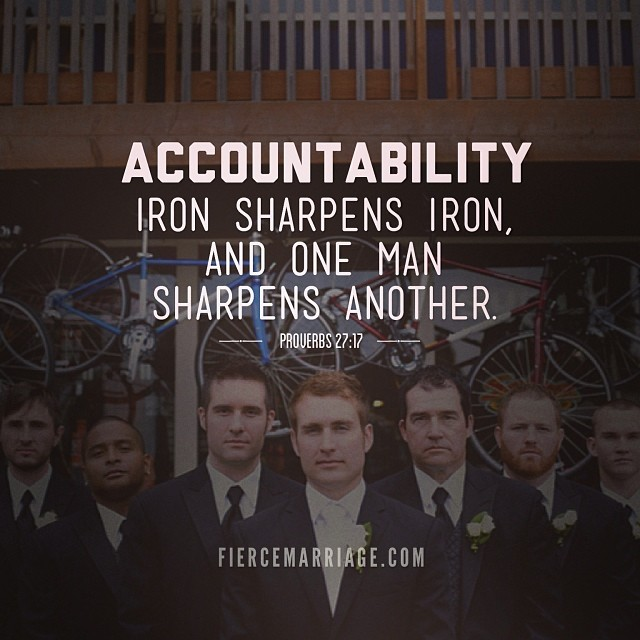 Accountability: Iron sharpens iron and one man sharpens another. -King Solomon