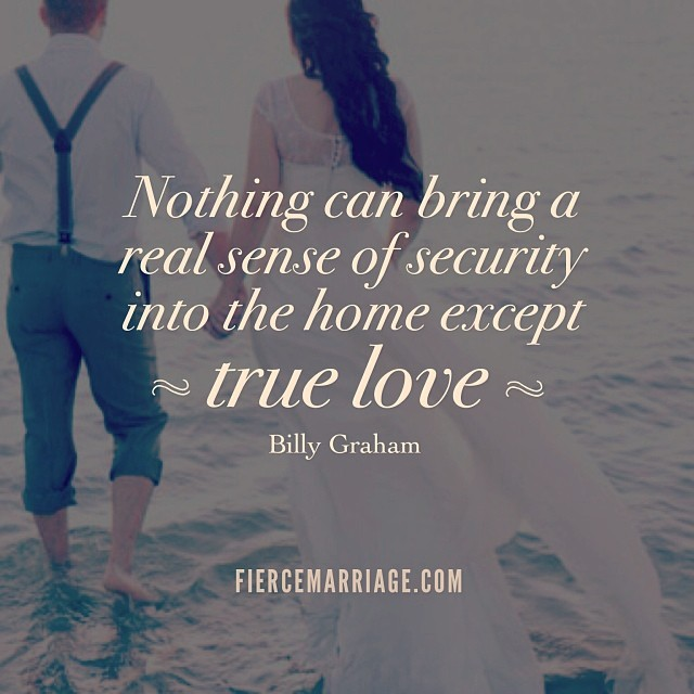Nothing can bring a real sense of security into the home except love. -Billy Graham