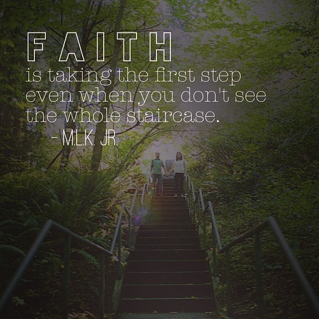 """Faith is taking the first step even when you don't see the whole staircase."" -MLK"