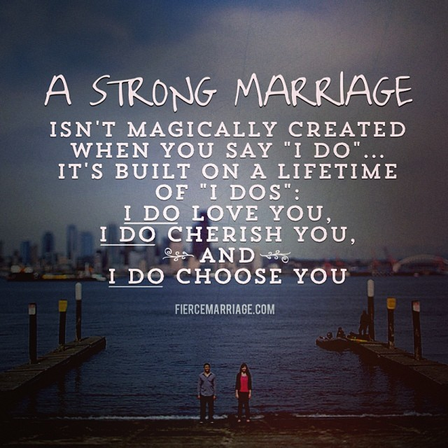 A strong marriage isn't magically created when you say 'I do'...it's built on a lifetime of 'I do's': I do love you, I do cherish you, and I do choose you. -Ryan Frederick