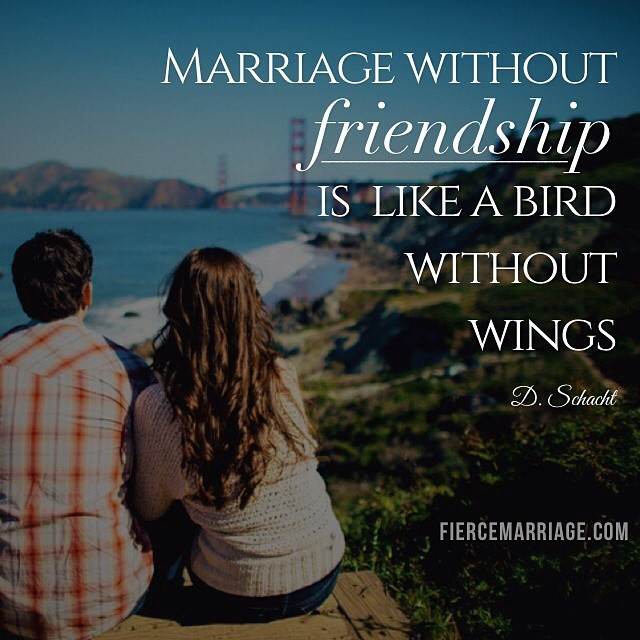 """""""Marriage without friendship is like a bird without wings."""" -Darlene Schacht"""