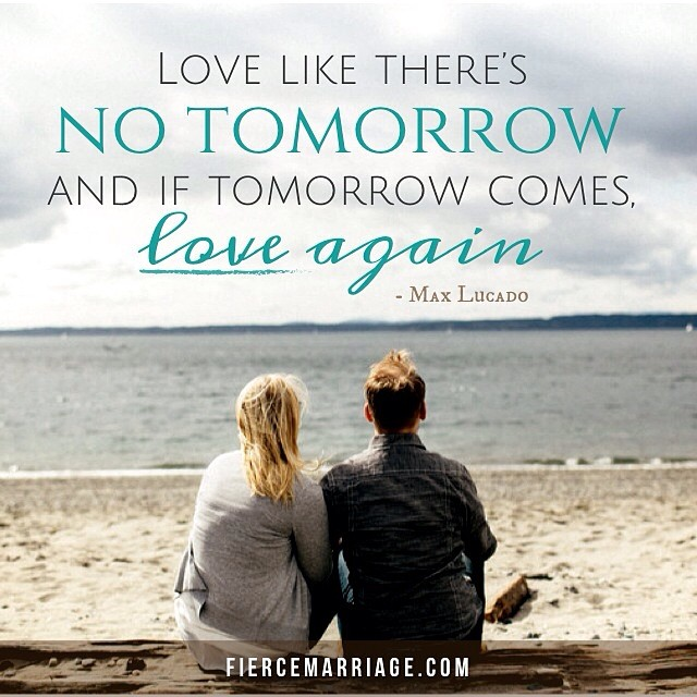 Love like there's no tomorrow and if tomorrow comes, love again. -Max Lucado