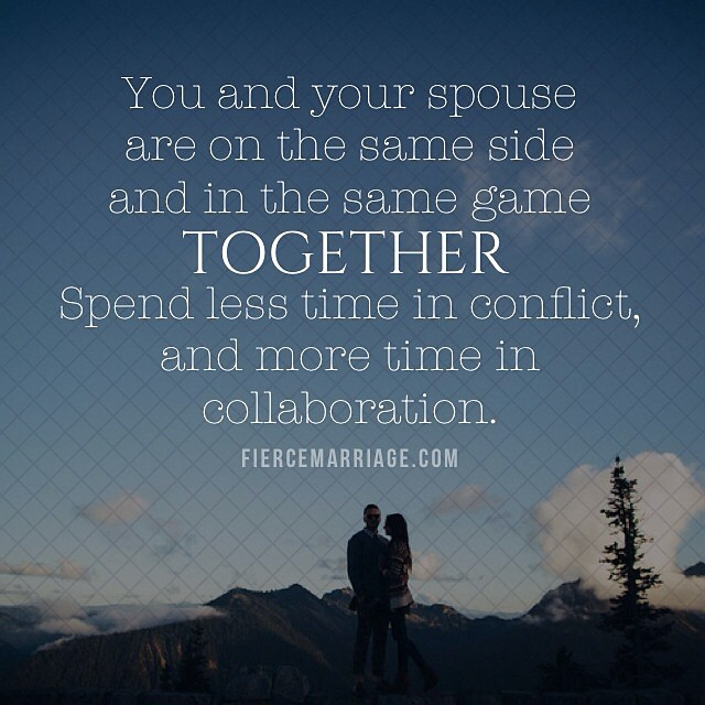 """You and your spouse are on the same side and in the same game together. Spend less time in conflict"