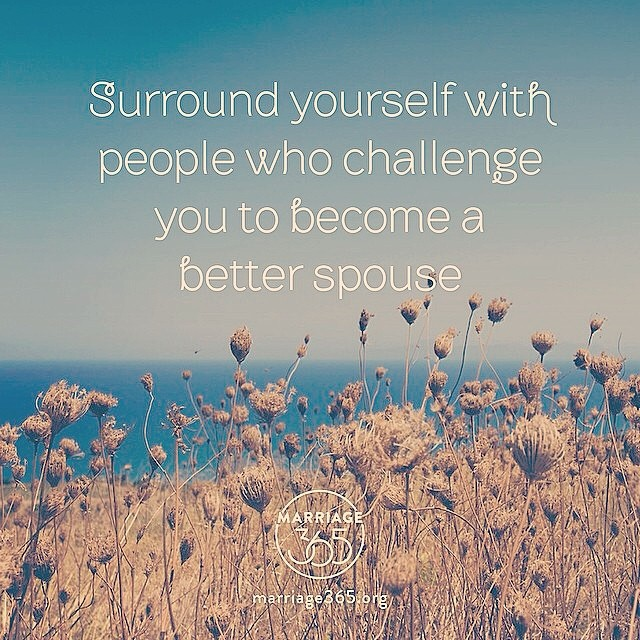 Surround yourself with people who challenge you to become a better spouse. -Marriage 365