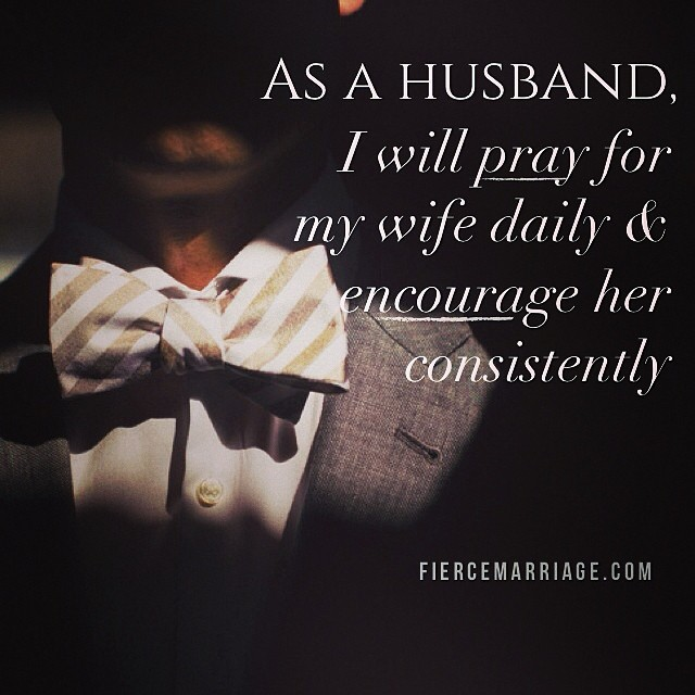 As a husband, I will pray for my wife daily and encourage her consistently. -Ryan Frederick