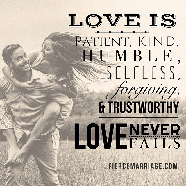 Love is patient, kind, humble, selfless, forgiving, and trustworthy.  Love never fails. -Apostle Paul