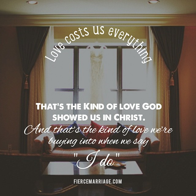Love costs us everything. That's the kind of love God showed us in Christ.  And that's the kind of love we're buying into when we say 'I do.' -Selena Frederick