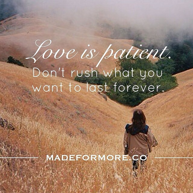 Love is patient. Don't rush what you want to last forever. -Anonymous