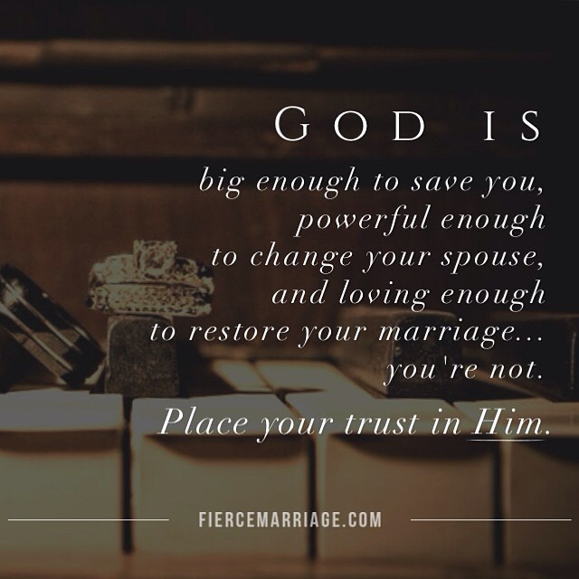 God is big enough to save you, powerful enough to change your spouse, and loving enough to restore your marriage...you're not. Put your trust in Him. -Ryan Frederick