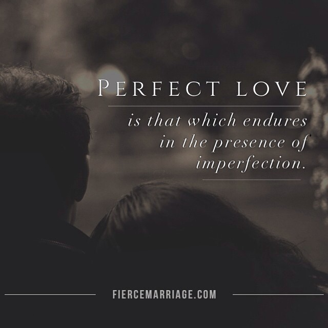 """Perfect love is that which endures in the presence of imperfection."" -Selena Frederick"