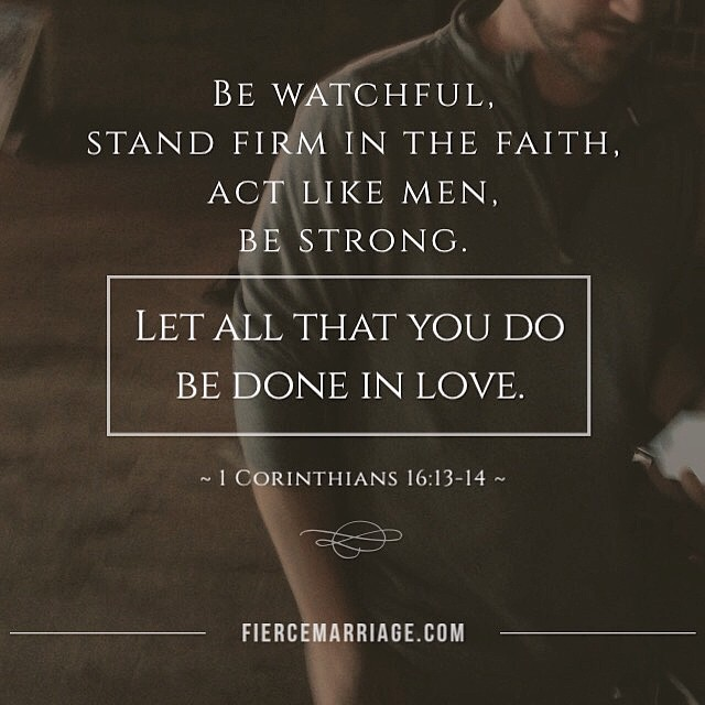 Be watchful, stand firm in the faith, act like men, and be strong. Let all that you do be done in love. 1 Corinthians 16:13-14 -Apostle Paul