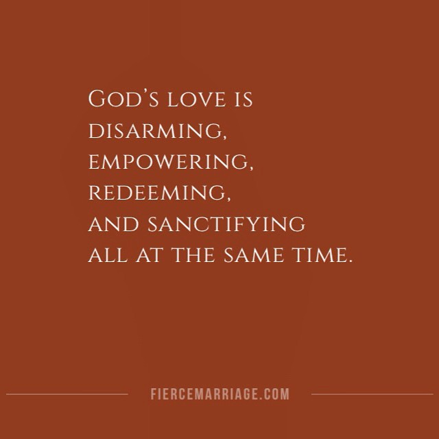 God's love is disarming, empowering, redeeming, and sanctifying all at the same time. -Selena Frederick