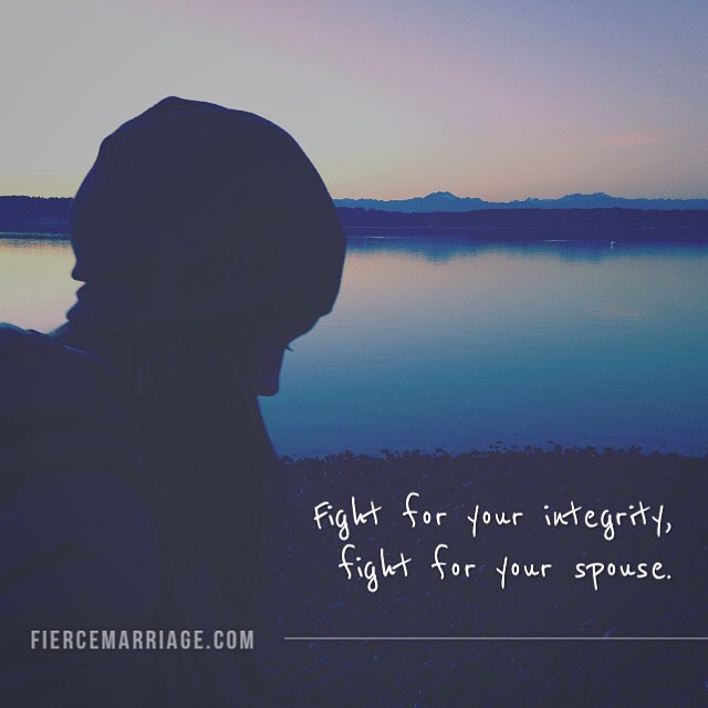 Fight for your integrity, fight for your spouse. -Ryan Frederick