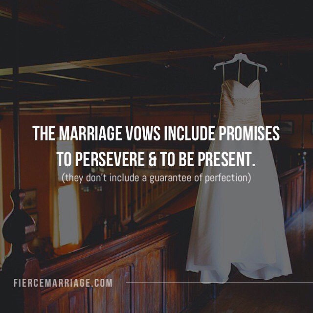 The marriage vows include promises to persevere and to be present. (They don't include a guarantee of perfection). -Ryan Frederick