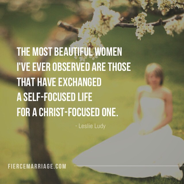 The most beautiful women I've ever observed are those that have exchanged a self-focused life for a Christ-focused one. -Leslie Ludy