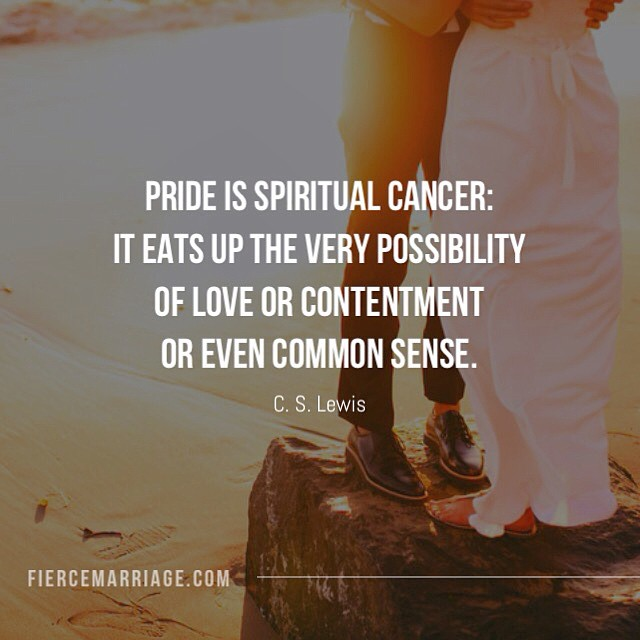 Pride is spiritual cancer: It eats up the very possibility of love or contentment or even common sense. -C.S. Lewis