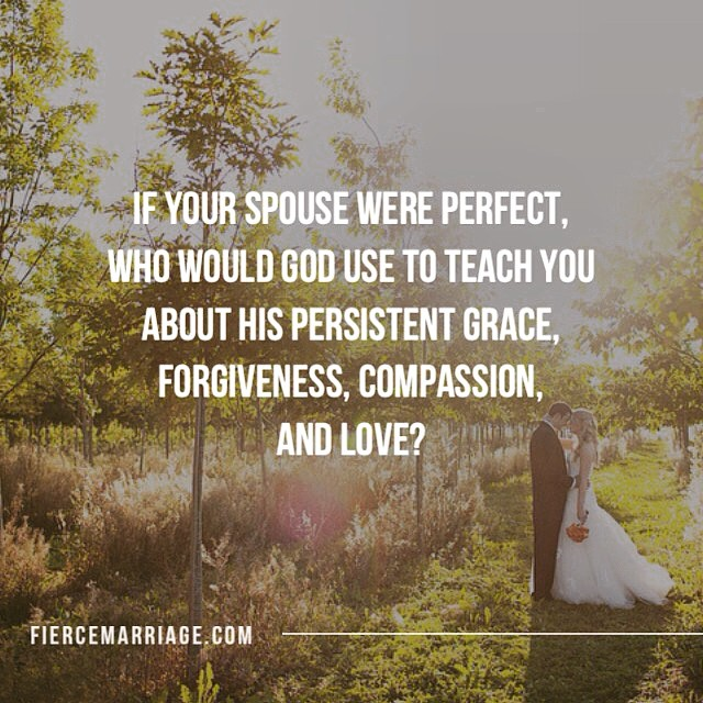 If your spouse were perfect, who would God use to teach you about His persistent grace, forgiveness, compassion, and love? -Selena Frederick