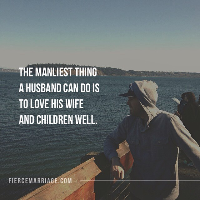 The manliest thing a husband can do is to love his wife and children well. -Ryan Frederick