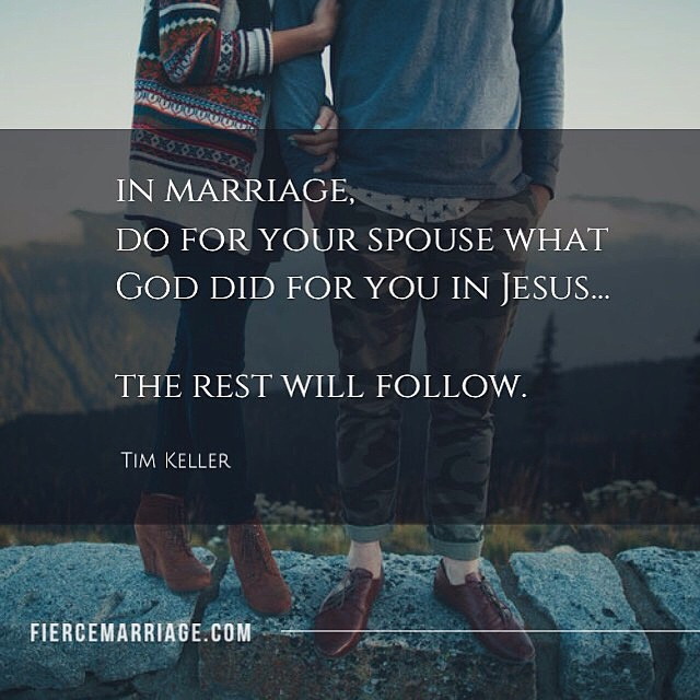 In marriage, do for your spouse what God did for you in Jesus...the rest will follow. -Tim Keller