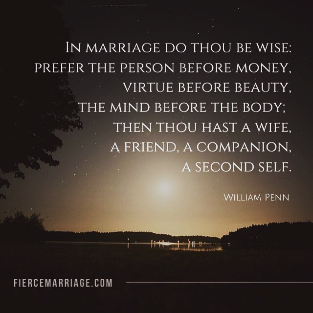 In marriage do thou be wise: prefer the person before money, virtue before beauty, the mind before the body; then thou hast a wife, a friend, a companion, a second self. -William Penn