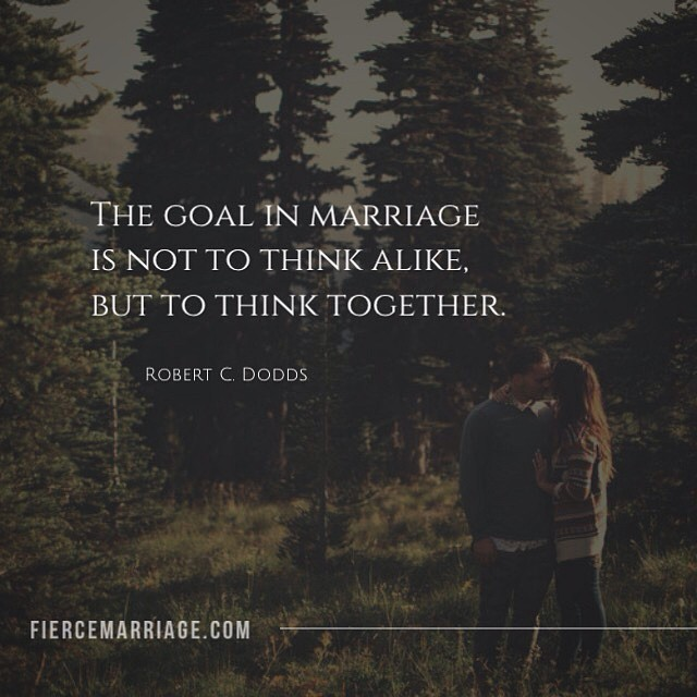 The goal in marriage is not to think alike, but to think together. -Robert Dodds