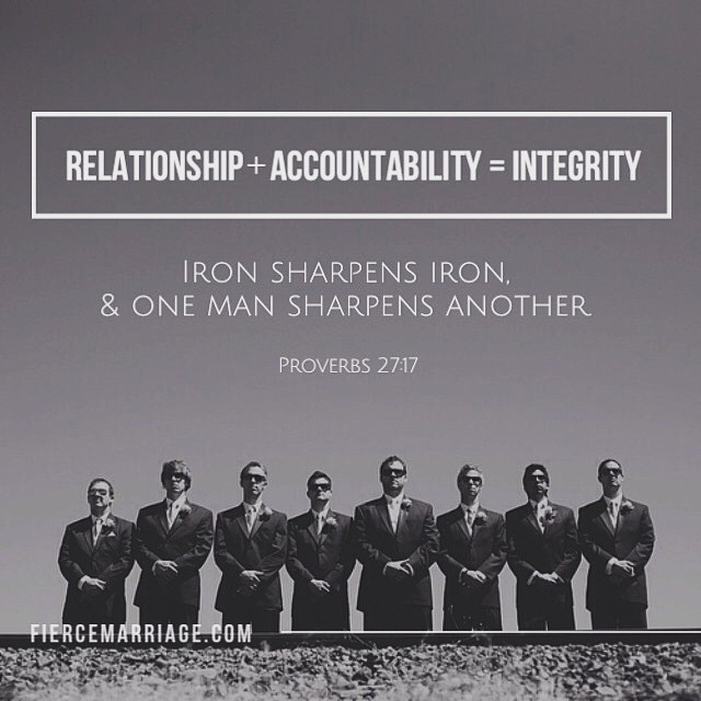 Relationship + Accountability = Integrity  Iron sharpens iron, and one man sharpens another.  Proverbs 27:17 -King Solomon