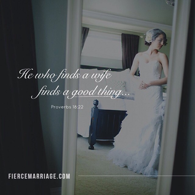 He who finds a wife finds a good thing...Proverbs 18:22 -King Solomon