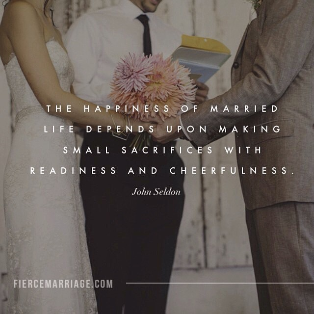The happiness of married life depends upon making small sacrifices with readiness and cheerfulness. -John Seldon