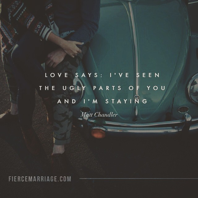 Love says: I've seen the ugly parts of you and I'm staying. -Matt Chandler