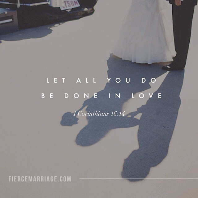 Let all you do be done in love. 1 Corinthians 16:14 -Apostle Paul
