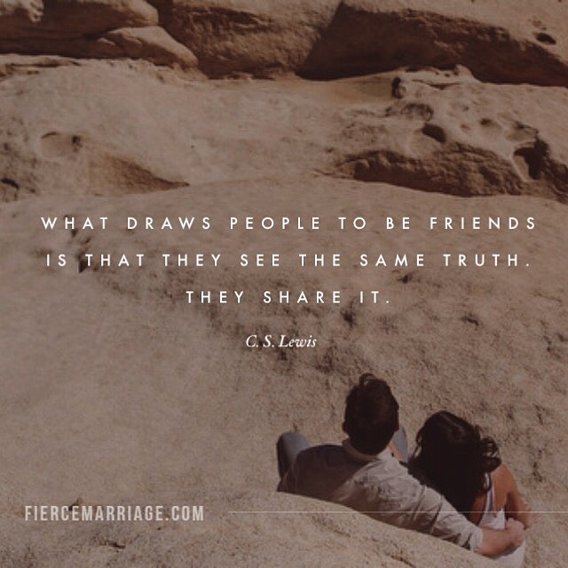 """What draws people to be friends is that they see the same truth. They share it."" -C.S. Lewis"