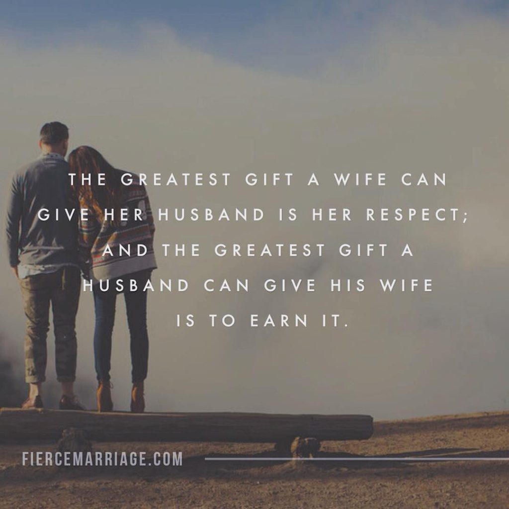 """The greatest gift a wife can give her husband is her respect; and the greatest gift a husband can give his wife is to earn it."" -Ryan Frederick"