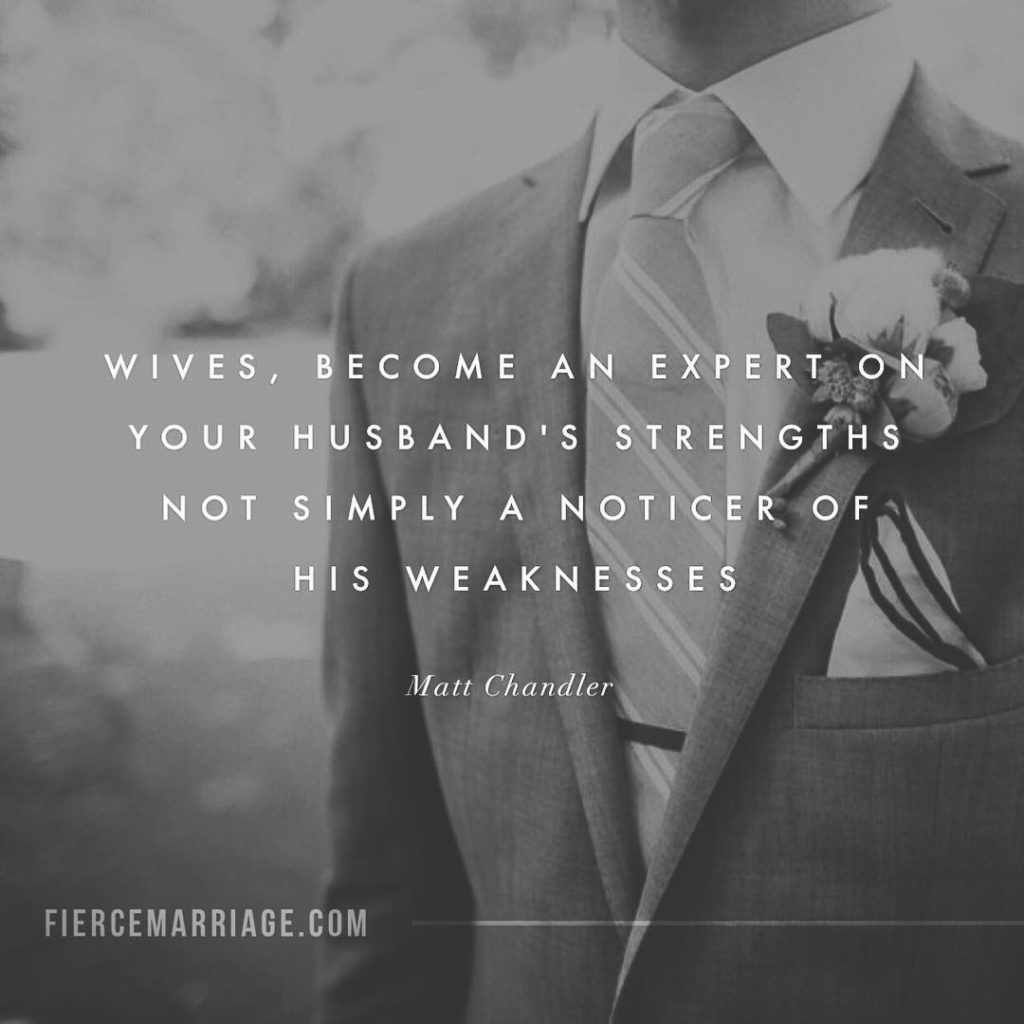 Wives, become an expert on your husband's strengths not simply a noticer of his weaknesses. -Matt Chandler