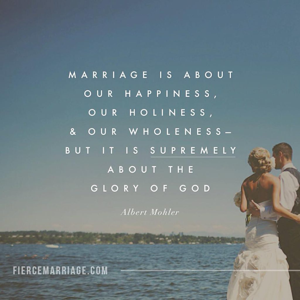 Marriage is about our happiness, our holiness, and our wholeness -- but it is supremely about the glory of God. -Albert Mohler
