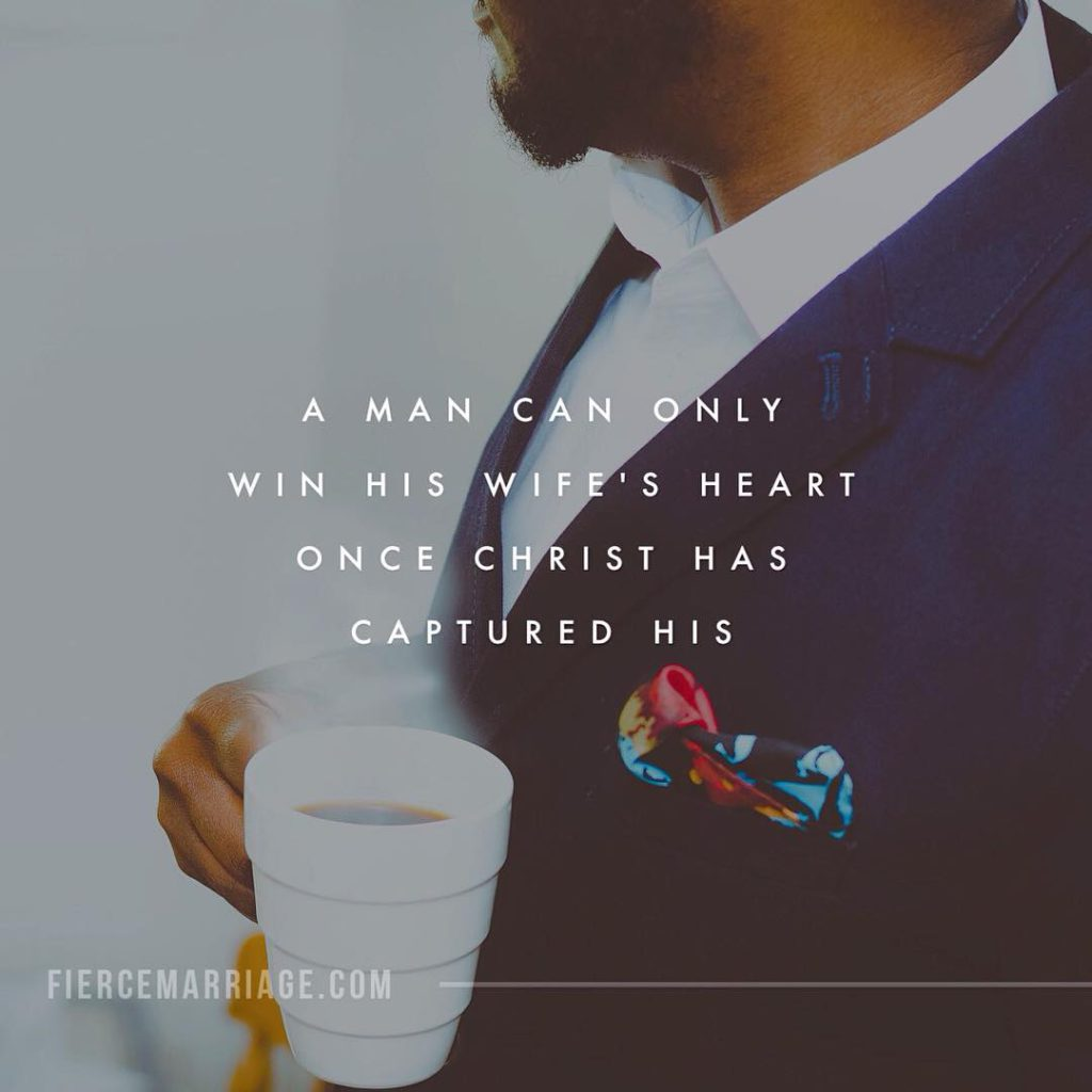 A man can only win his wife's heart when once Christ has captured his. -Ryan Frederick
