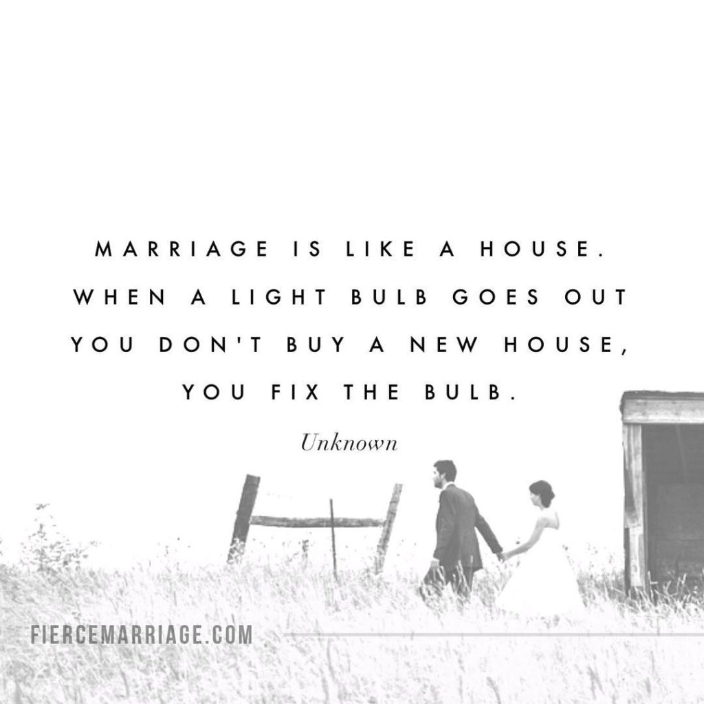 Marriage is like a house. When a light bulb goes out you don't buy a new house, you fix the bulb. -Unknown